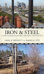 Iron and Steel - A Driving Guide to the Birmingham Area Industrial Heritage ebook by James R. Bennett,Karen R. Utz
