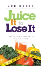 Juice It to Lose It - Lose Weight and Feel Great in Just 5 Days ebook by Joe Cross