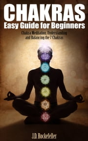 Chakras Easy Guide for Beginners ebook by J.D. Rockefeller