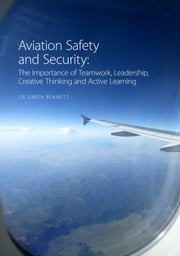 Aviation Safety and Security: The Importance of Teamwork, Leadership, Creative Thinking and Active Learning ebook by Bennett, Simon