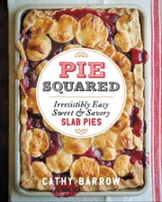Pie Squared - Irresistibly Easy Sweet and Savory Slab Pies ebook by Cathy Barrow