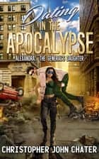 "Dating in the Apocalypse: Alexandra: ""The General's Daughter"" - Dating in the Apocalypse, #4 ebook by Christopher John Chater"