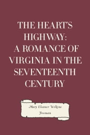 The Heart's Highway: A Romance of Virginia in the Seventeenth Century ebook by Mary Eleanor Wilkins Freeman