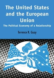 The United States and the European Union - The Political Economy of A Relationship ebook by Terrence R. Guay