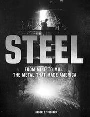 Steel - From Mine to Mill, the Metal that Made America ebook by Brooke C. Stoddard