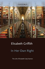 In Her Own Right : The Life of Elizabeth Cady Stanton ebook by Elisabeth Griffith