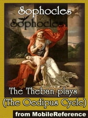 The Theban Plays: (The Oedipus Cycle - Including Oedipus The King, Oedipus At Colonus And Antigone) (Mobi Classics) ebook by Sophocles,F. Storr (Translator)