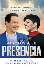 Adictos a Su presencia / Addicted to His Presence - Cuando el hambre por Dios nos transforma ebooks by Ricardo Rodriguez