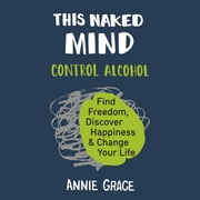 This Naked Mind - Control Alcohol, Find Freedom, Discover Happiness, and Change Your Life audiobook by Annie Grace