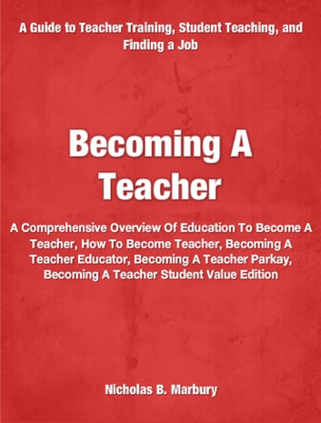 Becoming A Teacher - A Comprehensive Overview Of Education To Become A Teacher, How To Become Teacher, Becoming A Teacher Educator, Becoming A Teacher Parkay, Becoming A Teacher Student Value Edition ebook by Nicholas Marbury