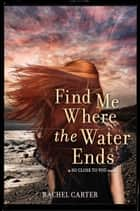 Find Me Where the Water Ends ebook by Rachel Carter