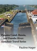 Panama Canal, Russia, and Danube River: Armchair Travel Series ebook by Pauline Hager