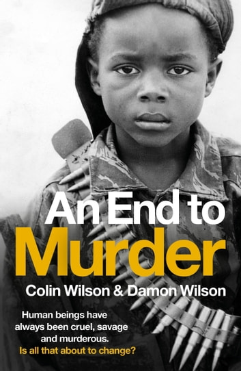 An End To Murder - Human beings have always been cruel, savage and murderous. Is all that about to change? ebook by Colin Wilson,Damon Wilson