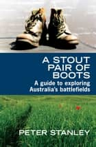 A Stout Pair of Boots - A guide to exploring Australia's battlefields ebook by Peter Stanley