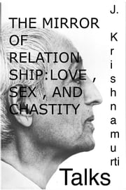 The Mirror of Relationship , Love , Sex , and Chastity - A selection of passages from the teachings of J Krishnamurti. ebook by Jiddu Krishnamurti