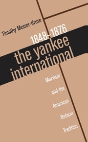 The Yankee International - Marxism and the American Reform Tradition, 1848-1876 ebook by Timothy Messer-Kruse