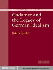 Gadamer and the Legacy of German Idealism ebook by Kristin Gjesdal