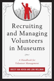 Recruiting and Managing Volunteers in Museums - A Handbook for Volunteer Management ebook by Kristy Van Hoven, Loni Wellman
