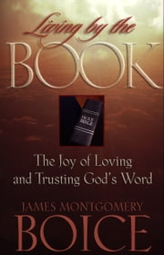Living by the Book - The Joy of Loving and Trusting God's Word ebook by James Montgomery Boice