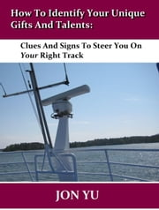 How To Identify Your Unique Gifts And Talents: Clues And Signs To Steer You On Your Right Track ebook by Jon Yu