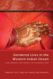 Gendered Lives in the Western Indian Ocean - Islam, Marriage, and Sexuality on the Swahili Coast ebook by Erin E. Stiles,Katrina Daly Thompson,Susan F. Hirsch