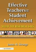 Effective Teachers=Student Achievement - What the Research Says ebook by James Stronge