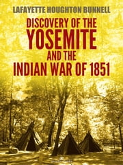 Discovery of the Yosemite, and the Indian war of 1851 (Illustrated) ebook by Lafayette Houghton Bunnell