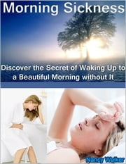Morning Sickness: Discover the Secret of Waking Up to a Beautiful Morning Without It ebook by Nancy Walker