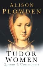 Tudor Women - Queens & Commoners ebook by Alison Plowden