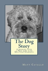 The Dog Story: A Journey into a New Life with Multiple Sclerosis ebook by Matt Cavallo