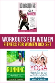 Workouts For Women: Fitness For Women Box Set: How to Build a Strong and Fit Female Body by Home Workout, Running, and Yoga ebook by Linda Harris