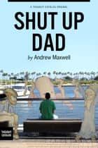 Shut Up Dad: A Guide to Life and Other Important Things ebook by Andrew Maxwell