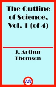 The Outline of Science, Vol. 1 (of 4) ebook by J. Arthur Thomson