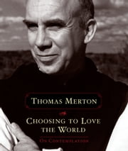 Choosing to Love the World - On Contemplation ebook by Thomas Merton