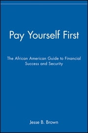 Pay Yourself First - The African American Guide to Financial Success and Security ebook by Jesse B. Brown