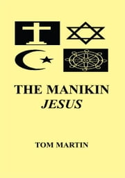 THE MANIKIN JESUS ebook by Thomas E. Martin (Tom)
