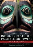 A Guide to the Indian Tribes of the Pacific Northwest ebook by Robert H. Ruby, John A. Brown, Cary C Collins,...