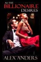As the Billionaire Desires ebook by Alex Anders