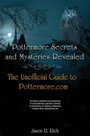 Pottermore Secrets and Mysteries Revealed - The Unofficial Guide to Pottermore.com ebook by Jason R. Rich