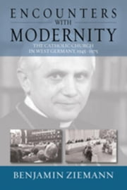 Encounters with Modernity: The Catholic Church in West Germany, 1945-1975 ebook by Ziemann, Benjamin