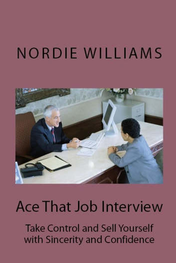 Ace That Job Interview: Take Control and Sell Yourself with Sincerity and Confidence - Short-Short ebook by Nordie Williams