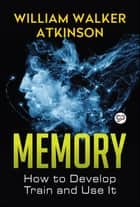 Memory - How to Develop, Train, and Use It ebook by William Walker Atkinson