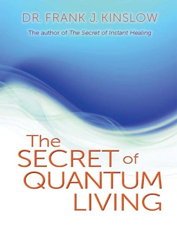 The Secret of Quantum Living ebook by Frank J. Kinslow