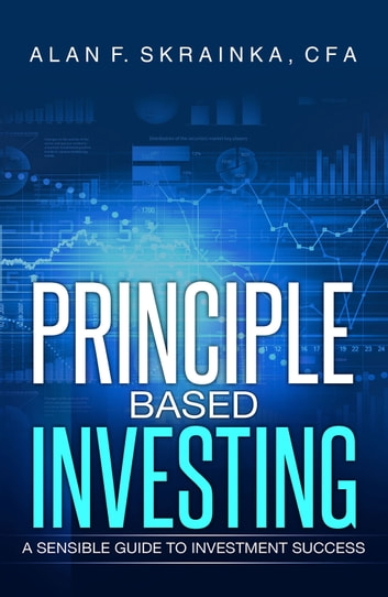 Principle Based Investing - A Sensible Guide to Investment Success ebook by Alan F. Skrainka