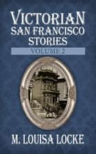 Victorian San Francisco Stories - Volume 2 ebook by M. Louisa Locke