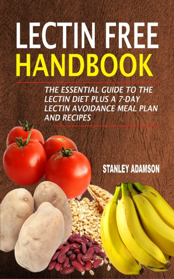 Lectin Free Handbook - The Essential Guide To The Lectin Diet Plus A 7-Day Lectin Avoidance Meal Plan And Recipes ebook by Stanley Adamson