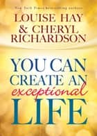 You Can Create an Exceptional Life ebook by Louise Hay, Cheryl Richardson