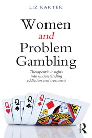Women and Problem Gambling - Therapeutic insights into understanding addiction and treatment ebook by Liz Karter