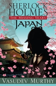 Sherlock Holmes, The Missing Years: Japan ebook by Vasudev Murthy