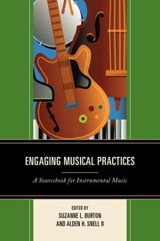 Engaging Musical Practices - A Sourcebook for Instrumental Music ebook by Suzanne L. Burton,Alden H. Snell II